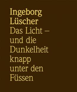 Ingeborg Lüscher, Das Licht und die Dunkelheit knapp unter den Füssen